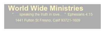 "World Wide Ministries         "". . . speaking the truth in love. . .""  Ephesians 4:15            1441 Fulton St Fresno, Calif 93721-1609"
